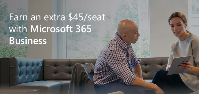 Earn an extra $45 per seat with Microsoft 365 Business