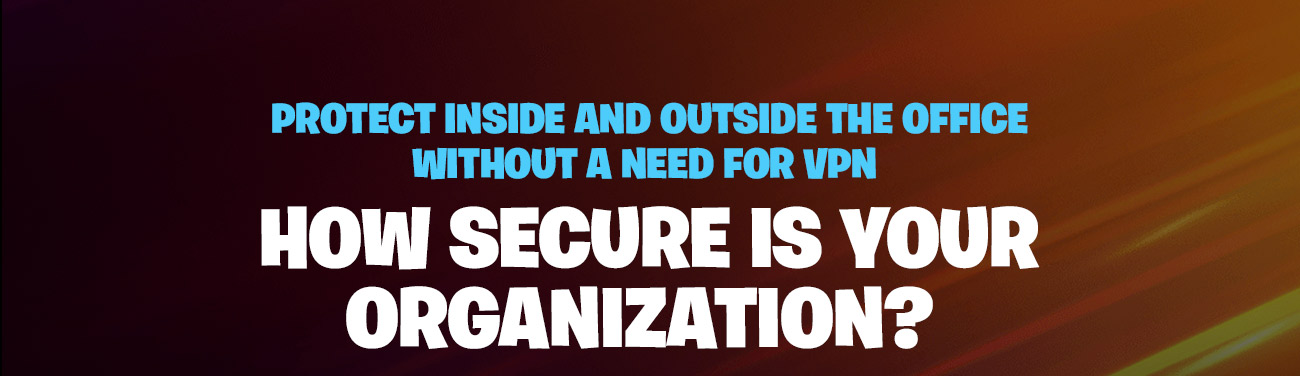 Protect Inside and outside the office without a need for VPN. How secure is your organization?