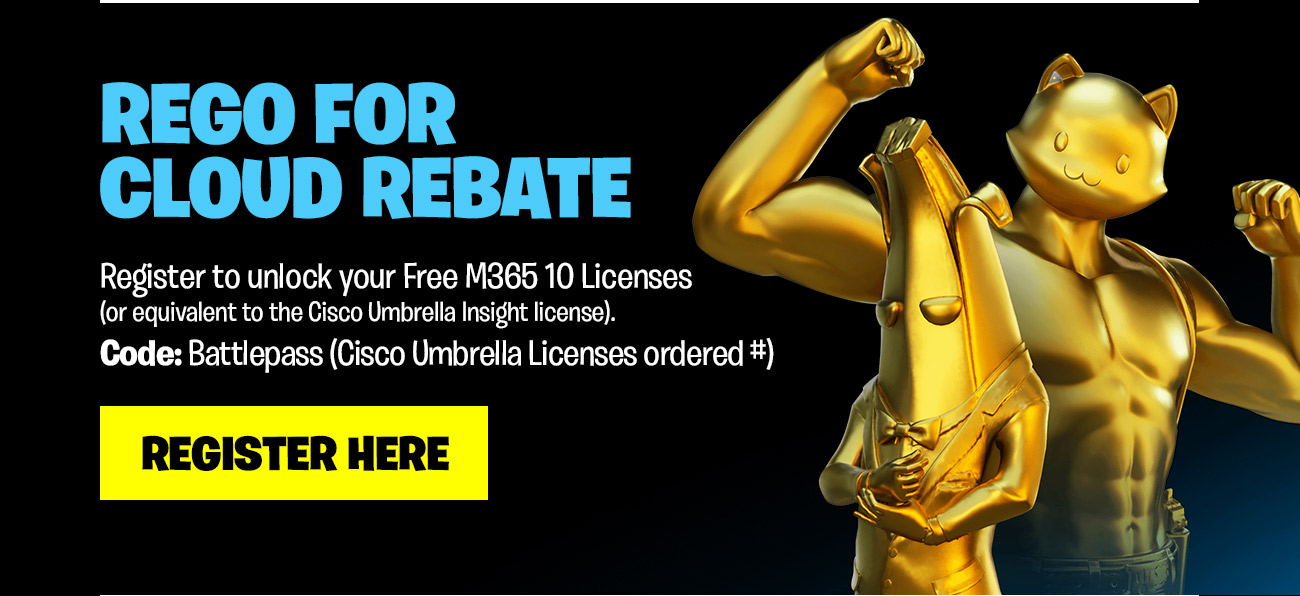 Rego for Cloud Rebate. Register to unlock your Free M365 10 Licenses (or equivalent to the Cisco Umbrella Insight license). Code: Battlepass (Cisco Umbrella Licenses ordered #. Register Here.)