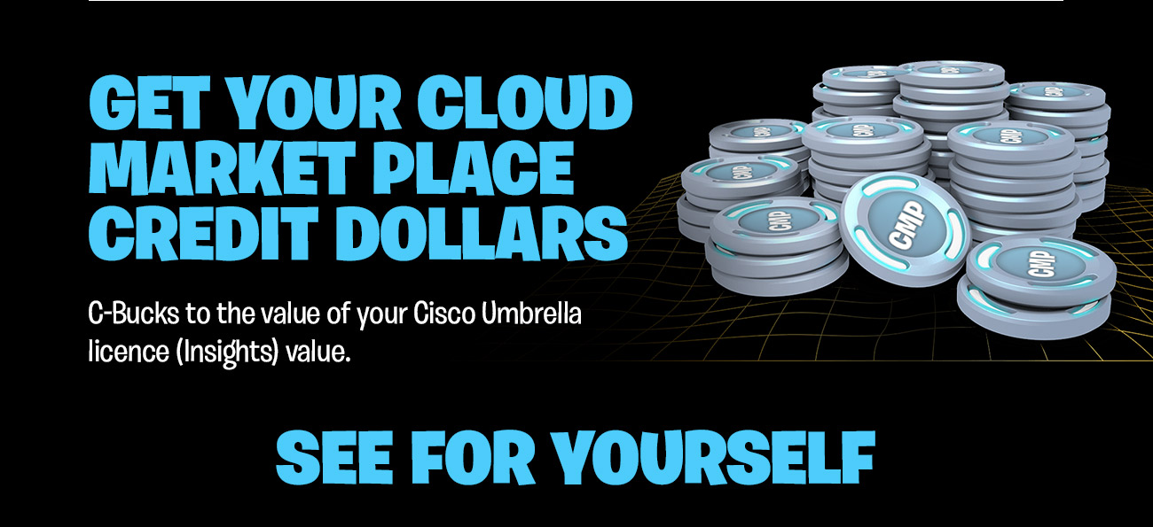 Get your Cloud Market Place credit dollars. C-Bucks to the value of your Cisco Umbrella licence (Insights) value. See for yourself.