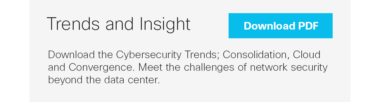 Trends and Insight: Download the Cybersecurity Trends; Consolidation, Cloud and Convergence.  Meet the challenges of network security beyond the data center. Download PDF